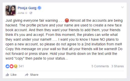 "Just giving everyone fair warning . . . Almost all the accounts are being hacked. The profile picture and your name are used to create a new face book account. And then they want your friends to add them, your friends think it's you and accept. From this moment, the pirates can write what they want under your name!! ..... I want you to know I have NO plans to open a new account, so please do not agree to a 2nd invitation from me!! Copy this message on your wall so that all your friends will be warned! Do not forward or press share. Hold your thumb down on the text until the word ""copy"" then paste to your status. Thank you!"